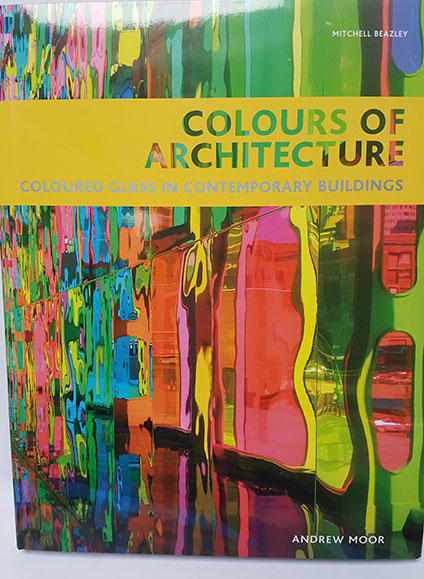 Colours of Architecture (Coloured Glass in Contemporary Buildings) by Andrew Moor
